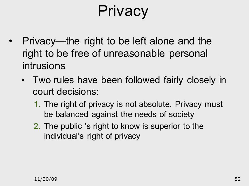Privacy Privacy—the right to be left alone and the right to be free of unreasonable personal intrusions.