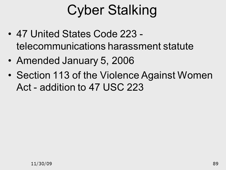 Cyber Stalking 47 United States Code 223 - telecommunications harassment statute. Amended January 5, 2006.