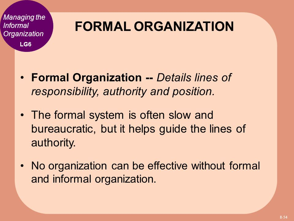FORMAL ORGANIZATION Managing the Informal Organization. LG6. Formal Organization -- Details lines of responsibility, authority and position.