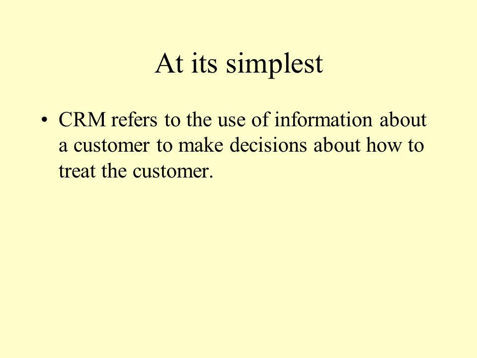 At its simplest CRM refers to the use of information about a customer to make decisions about how to treat the customer.
