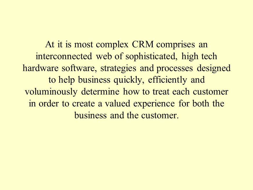 At it is most complex CRM comprises an interconnected web of sophisticated, high tech hardware software, strategies and processes designed to help business quickly, efficiently and voluminously determine how to treat each customer in order to create a valued experience for both the business and the customer.