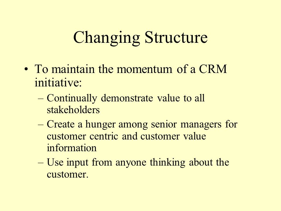 Changing Structure To maintain the momentum of a CRM initiative: