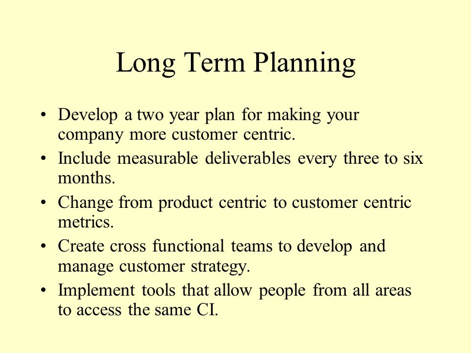 Long Term Planning Develop a two year plan for making your company more customer centric. Include measurable deliverables every three to six months.