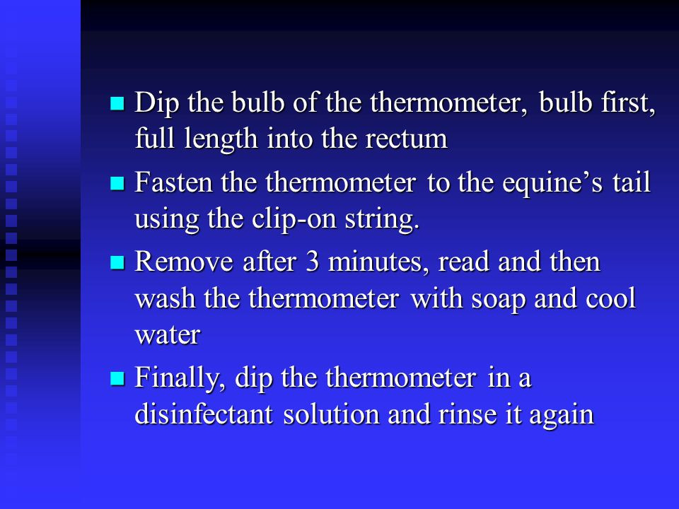 Dip the bulb of the thermometer, bulb first, full length into the rectum
