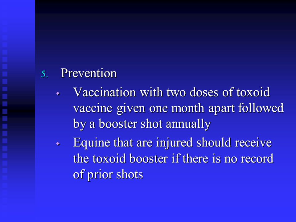 Prevention Vaccination with two doses of toxoid vaccine given one month apart followed by a booster shot annually.