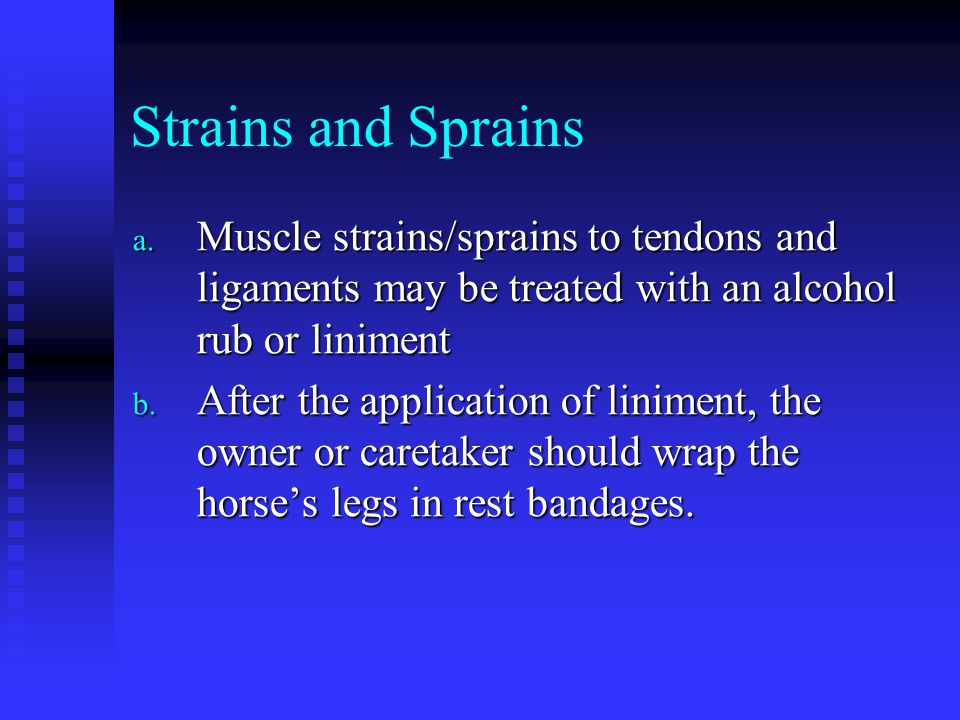 Strains and Sprains Muscle strains/sprains to tendons and ligaments may be treated with an alcohol rub or liniment.