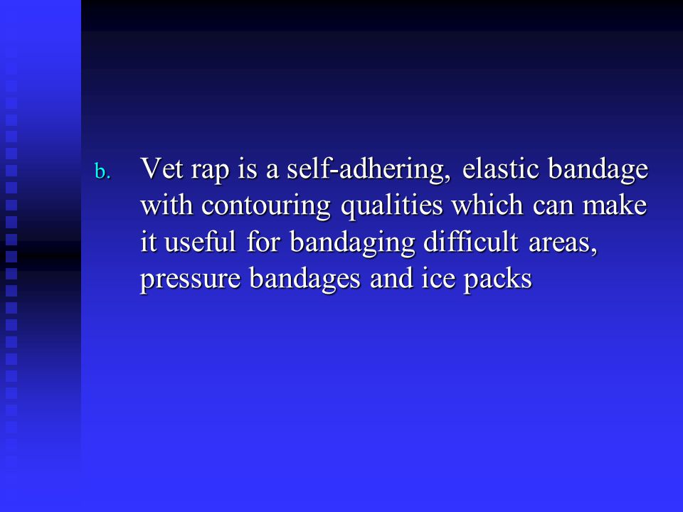 Vet rap is a self-adhering, elastic bandage with contouring qualities which can make it useful for bandaging difficult areas, pressure bandages and ice packs