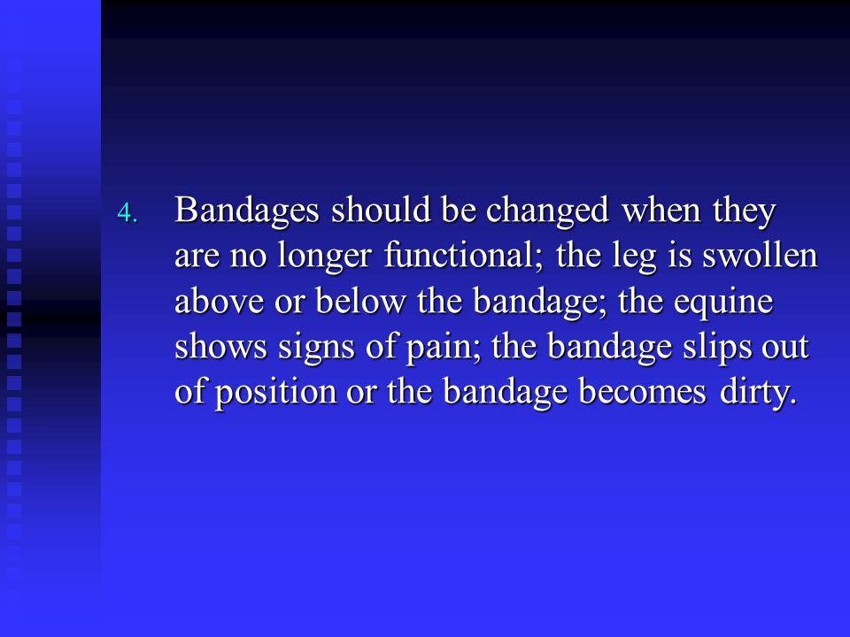 Bandages should be changed when they are no longer functional; the leg is swollen above or below the bandage; the equine shows signs of pain; the bandage slips out of position or the bandage becomes dirty.