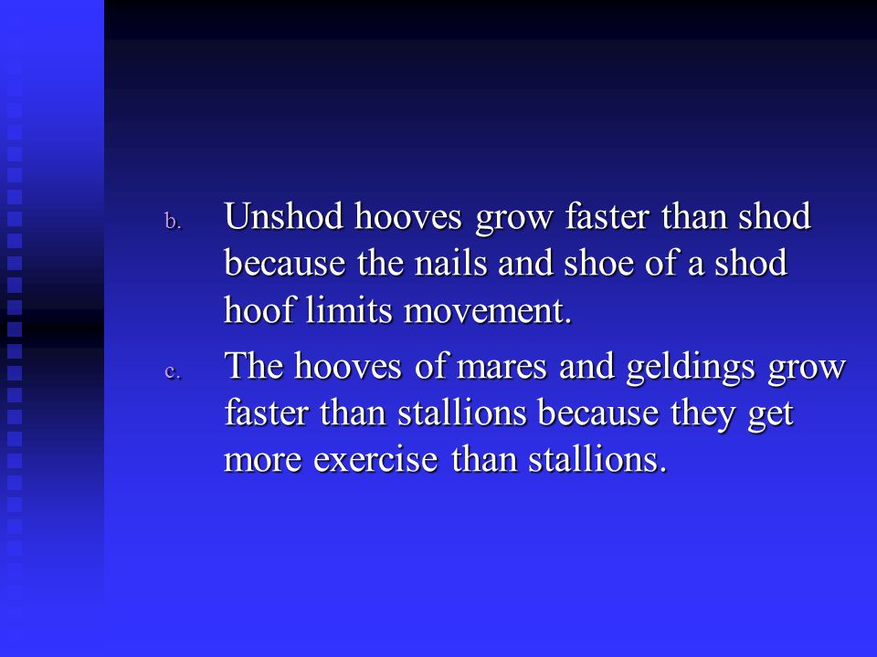 Unshod hooves grow faster than shod because the nails and shoe of a shod hoof limits movement.