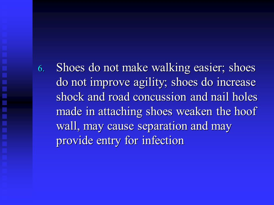 Shoes do not make walking easier; shoes do not improve agility; shoes do increase shock and road concussion and nail holes made in attaching shoes weaken the hoof wall, may cause separation and may provide entry for infection