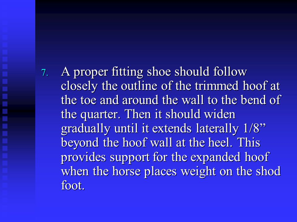 A proper fitting shoe should follow closely the outline of the trimmed hoof at the toe and around the wall to the bend of the quarter.