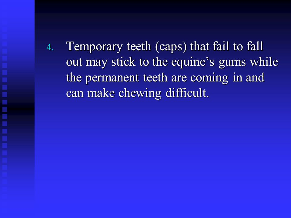 Temporary teeth (caps) that fail to fall out may stick to the equine's gums while the permanent teeth are coming in and can make chewing difficult.
