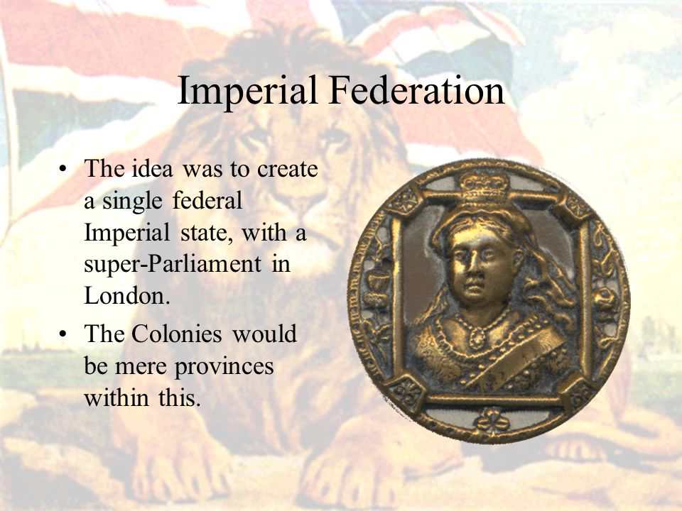 Imperial Federation The idea was to create a single federal Imperial state, with a super-Parliament in London.