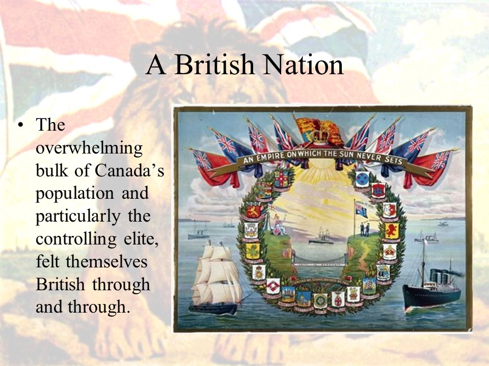 A British Nation The overwhelming bulk of Canada's population and particularly the controlling elite, felt themselves British through and through.
