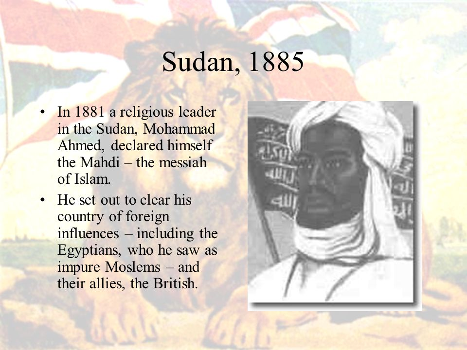 Sudan, 1885 In 1881 a religious leader in the Sudan, Mohammad Ahmed, declared himself the Mahdi – the messiah of Islam.