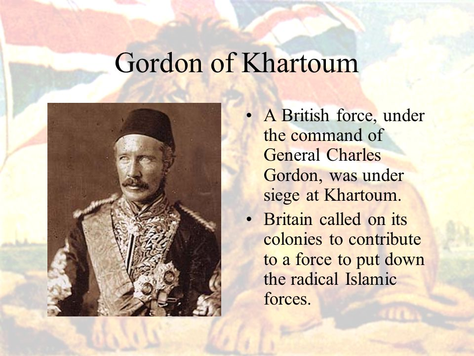 Gordon of Khartoum A British force, under the command of General Charles Gordon, was under siege at Khartoum.