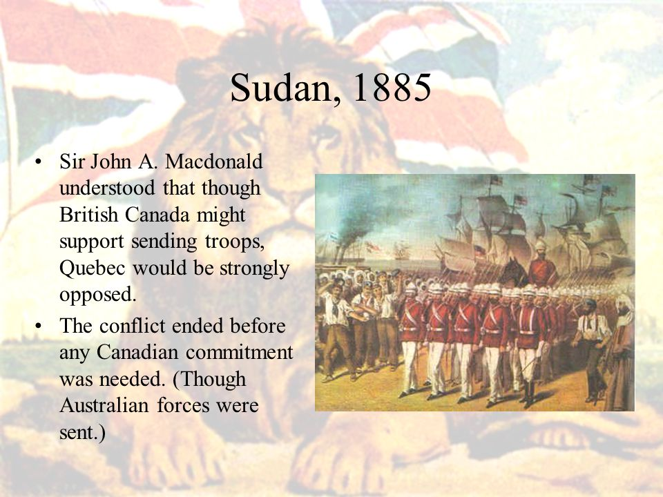 Sudan, 1885 Sir John A. Macdonald understood that though British Canada might support sending troops, Quebec would be strongly opposed.
