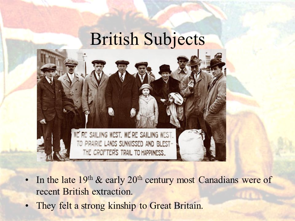 British Subjects In the late 19th & early 20th century most Canadians were of recent British extraction.