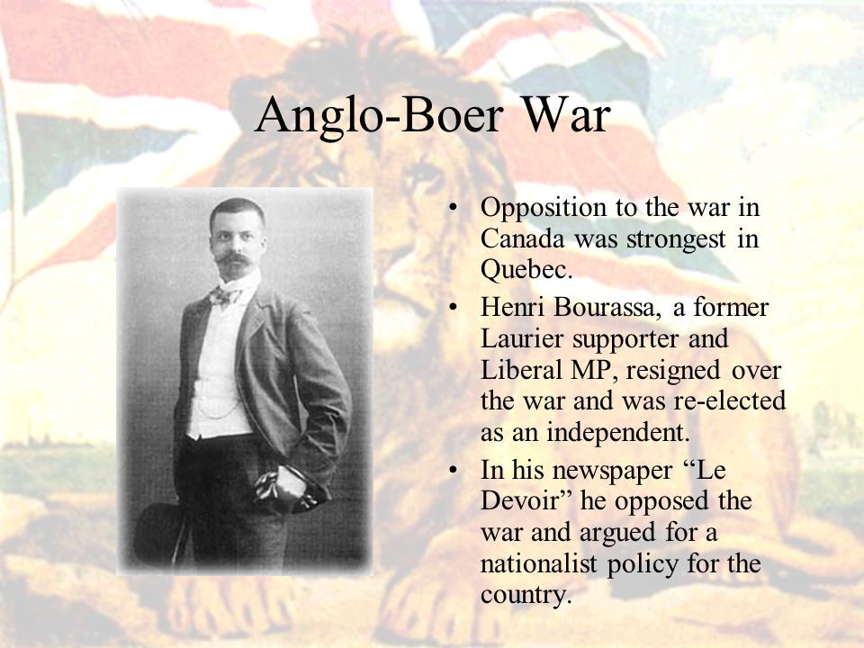 Anglo-Boer War Opposition to the war in Canada was strongest in Quebec.