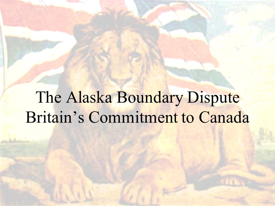 The Alaska Boundary Dispute Britain's Commitment to Canada