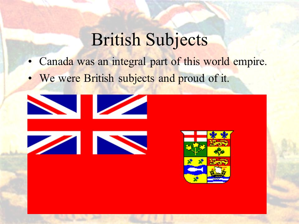 British Subjects Canada was an integral part of this world empire.