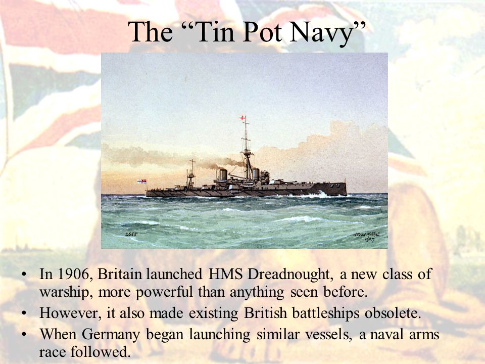 The Tin Pot Navy In 1906, Britain launched HMS Dreadnought, a new class of warship, more powerful than anything seen before.