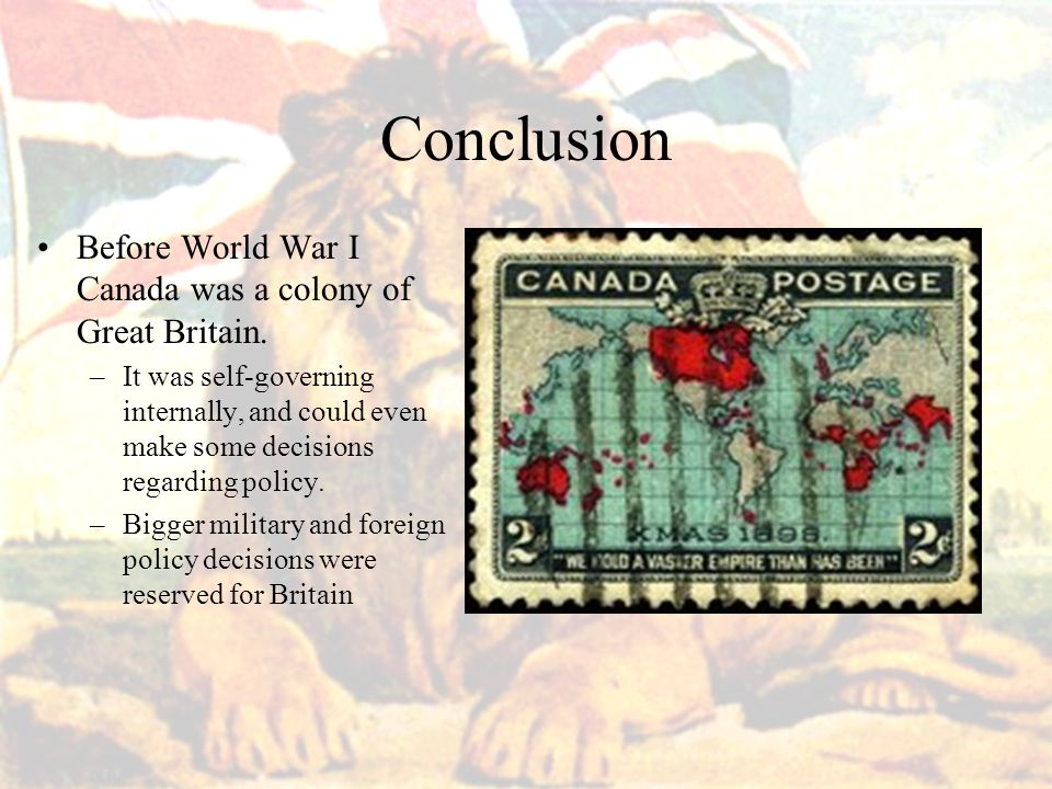 Conclusion Before World War I Canada was a colony of Great Britain.