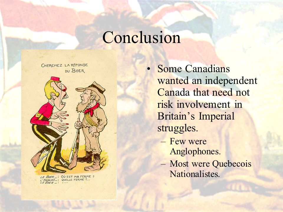 Conclusion Some Canadians wanted an independent Canada that need not risk involvement in Britain's Imperial struggles.