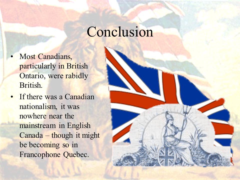 Conclusion Most Canadians, particularly in British Ontario, were rabidly British.