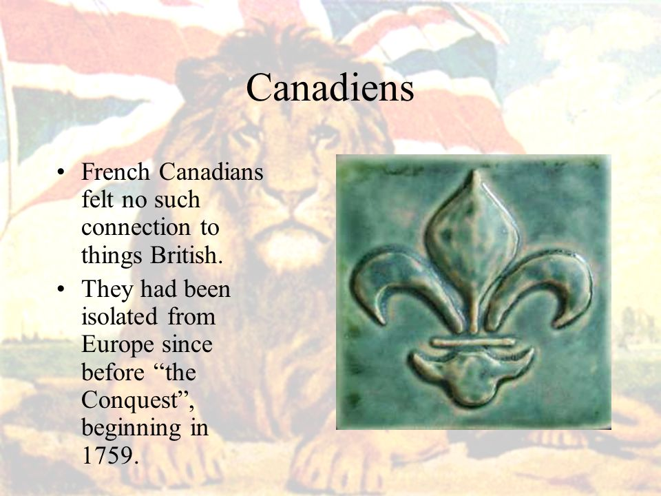 Canadiens French Canadians felt no such connection to things British.