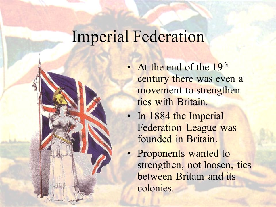 Imperial Federation At the end of the 19th century there was even a movement to strengthen ties with Britain.