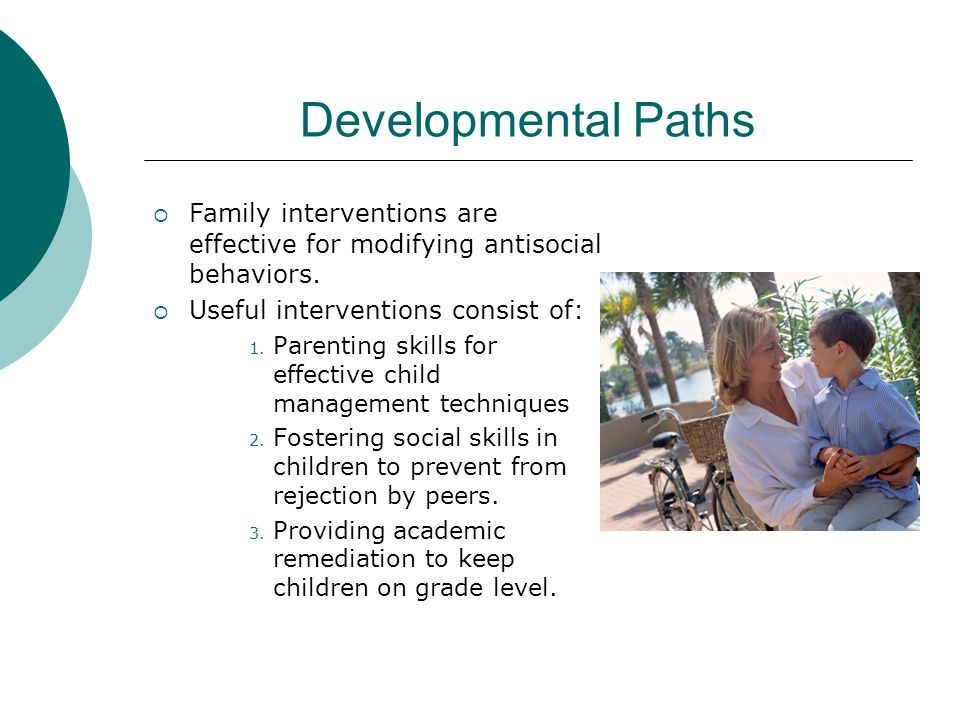 Developmental Paths Family interventions are effective for modifying antisocial behaviors. Useful interventions consist of: