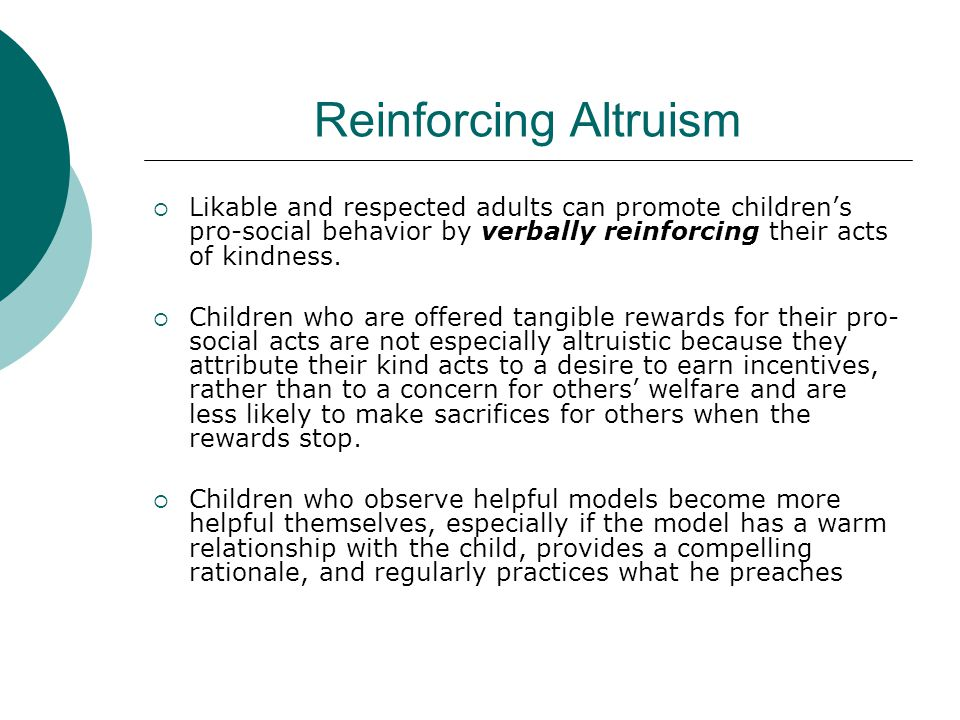 Reinforcing Altruism Likable and respected adults can promote children's pro-social behavior by verbally reinforcing their acts of kindness.