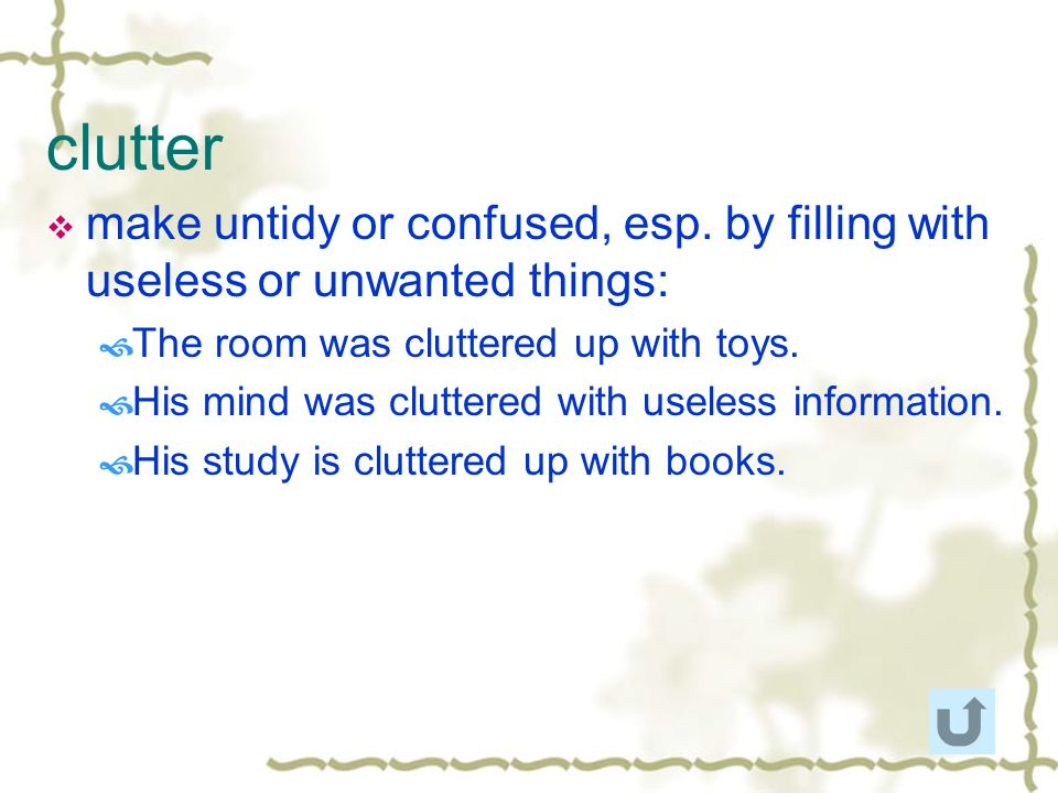 clutter make untidy or confused, esp. by filling with useless or unwanted things: The room was cluttered up with toys.