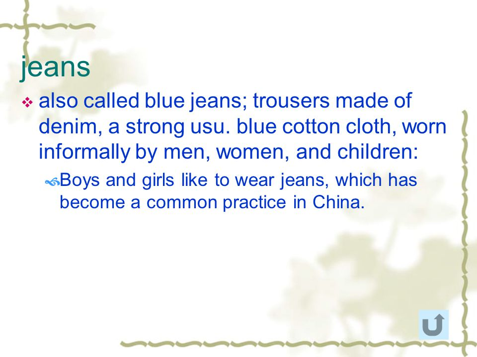 jeans also called blue jeans; trousers made of denim, a strong usu. blue cotton cloth, worn informally by men, women, and children: