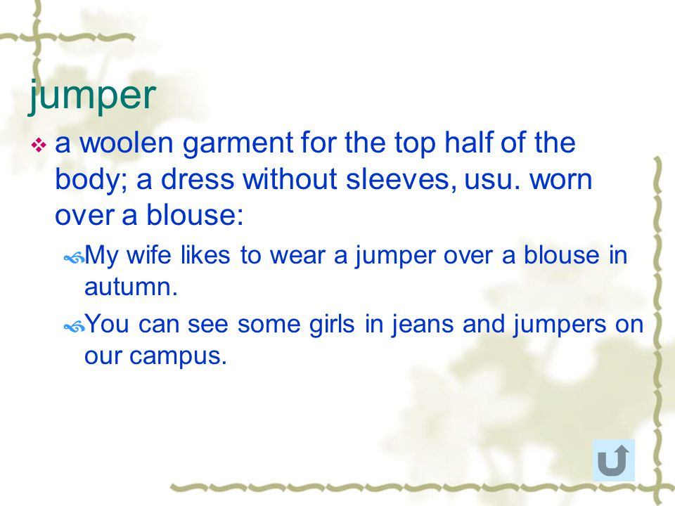 jumper a woolen garment for the top half of the body; a dress without sleeves, usu. worn over a blouse: