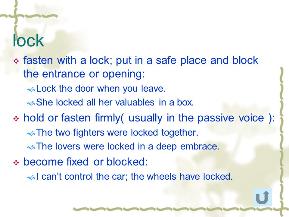 lock fasten with a lock; put in a safe place and block the entrance or opening: Lock the door when you leave.