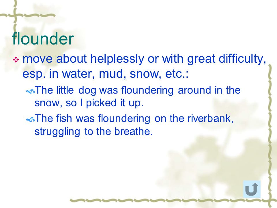 flounder move about helplessly or with great difficulty, esp. in water, mud, snow, etc.: