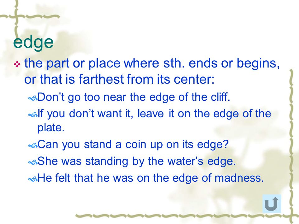 edge the part or place where sth. ends or begins, or that is farthest from its center: Don't go too near the edge of the cliff.