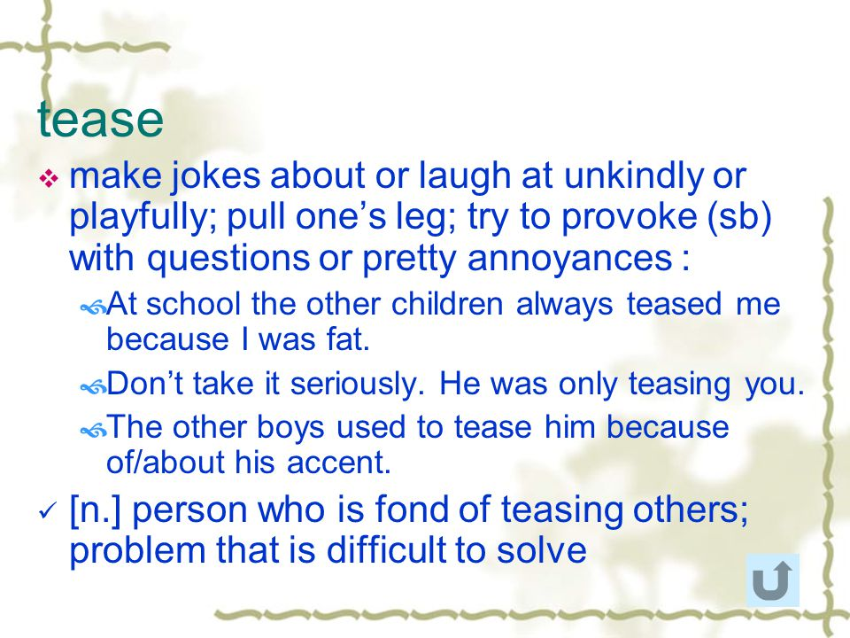tease make jokes about or laugh at unkindly or playfully; pull one's leg; try to provoke (sb) with questions or pretty annoyances :