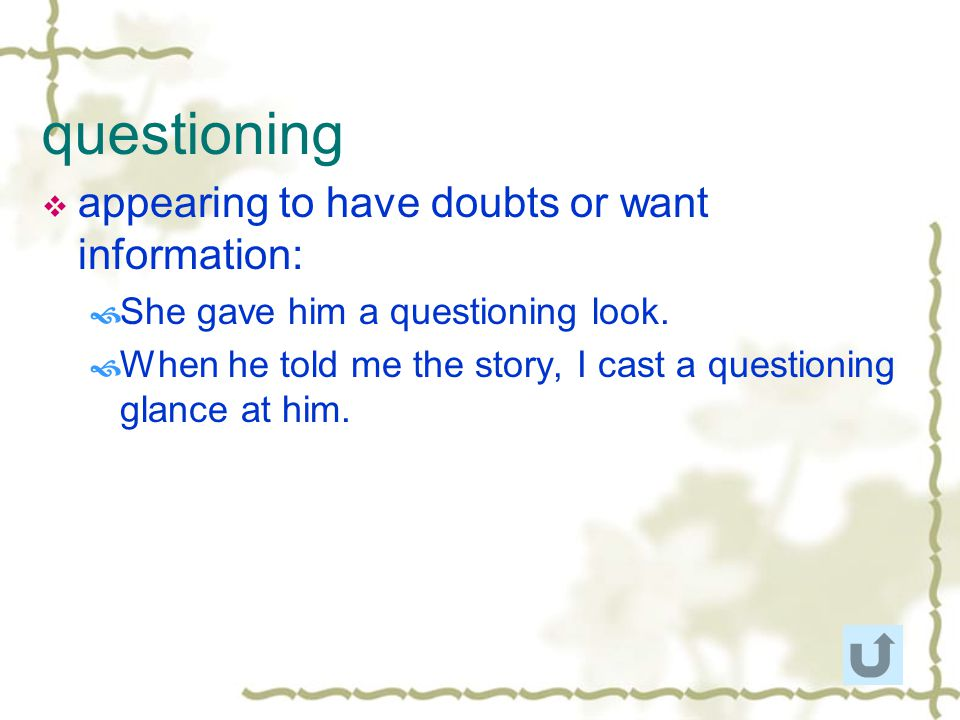 questioning appearing to have doubts or want information: