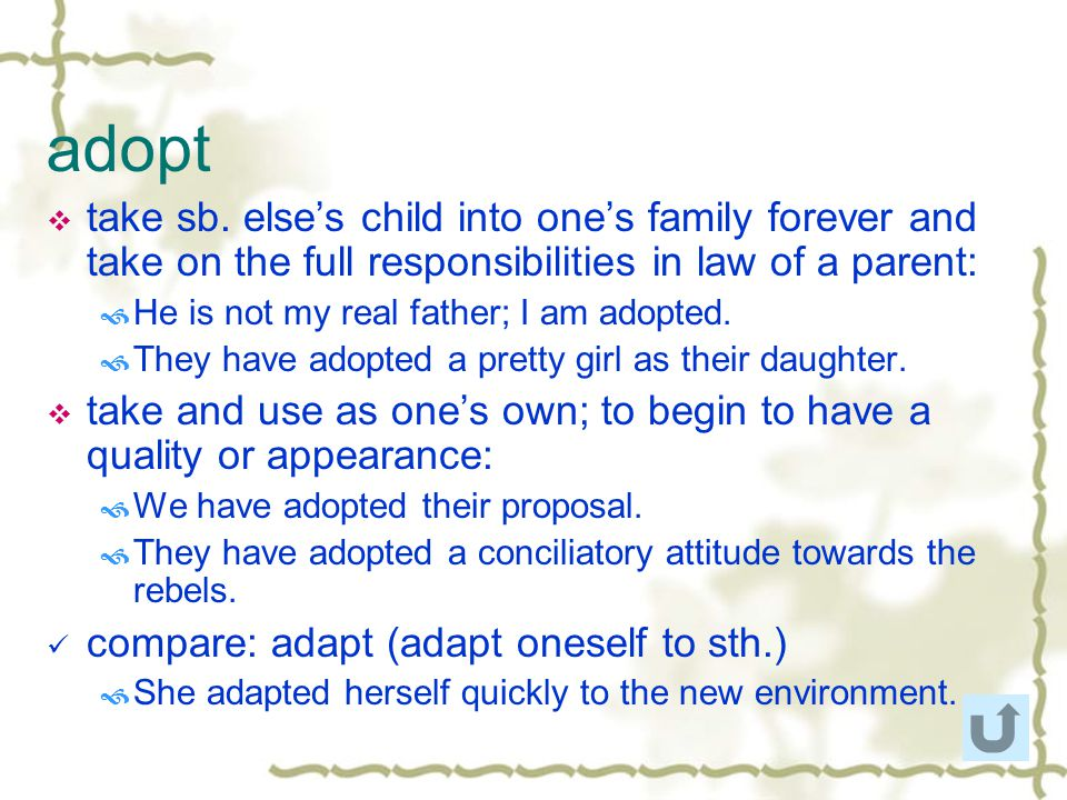 adopt take sb. else's child into one's family forever and take on the full responsibilities in law of a parent:
