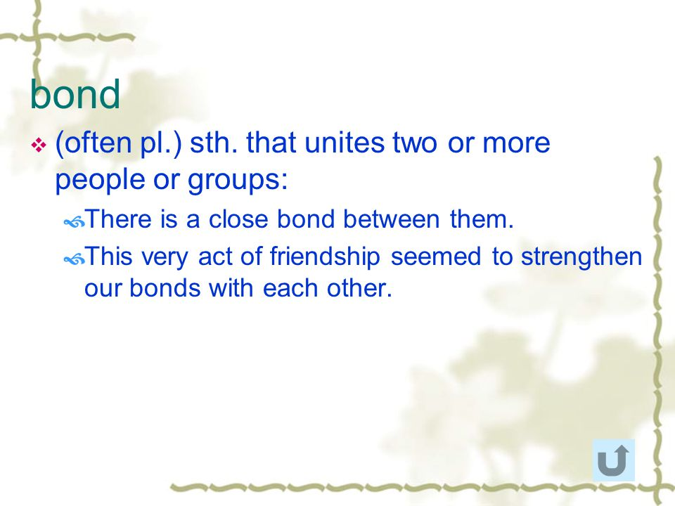 bond (often pl.) sth. that unites two or more people or groups:
