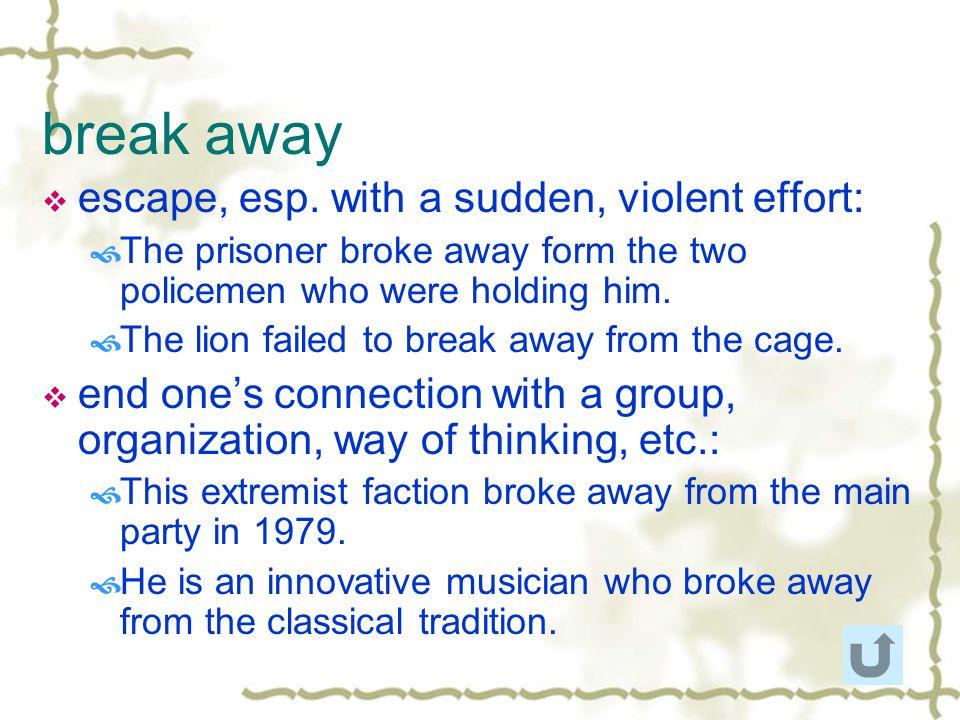 break away escape, esp. with a sudden, violent effort: