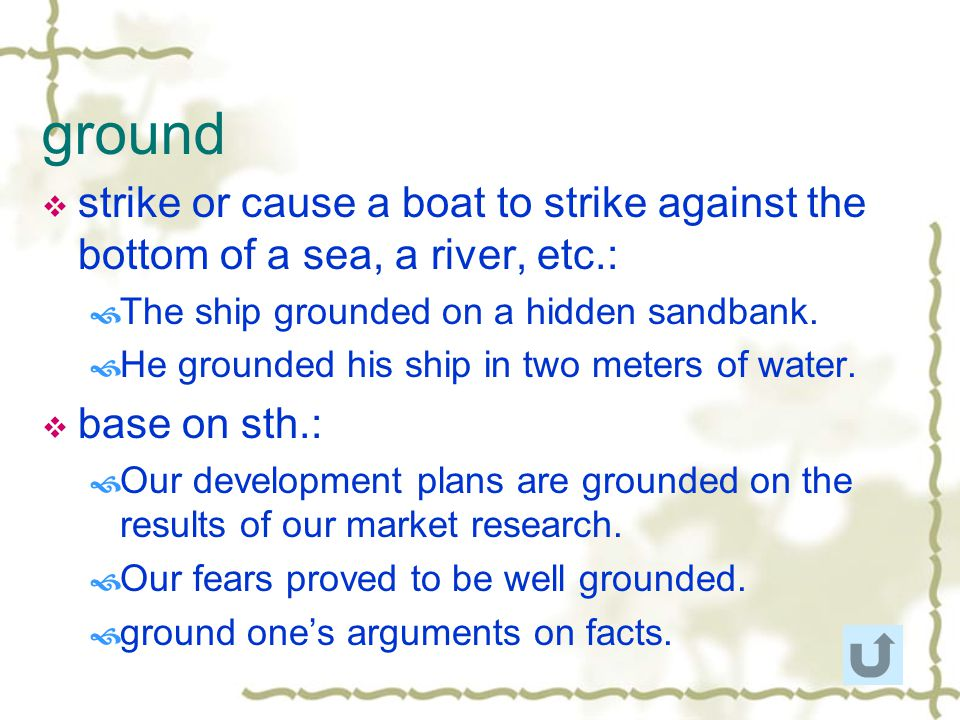 ground strike or cause a boat to strike against the bottom of a sea, a river, etc.: The ship grounded on a hidden sandbank.