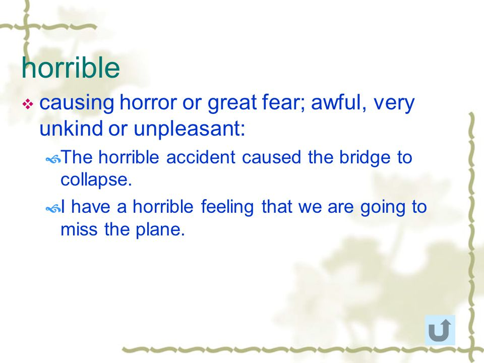 horrible causing horror or great fear; awful, very unkind or unpleasant: The horrible accident caused the bridge to collapse.