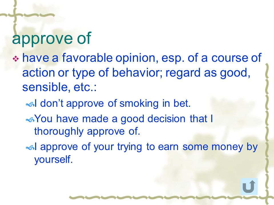 approve of have a favorable opinion, esp. of a course of action or type of behavior; regard as good, sensible, etc.: