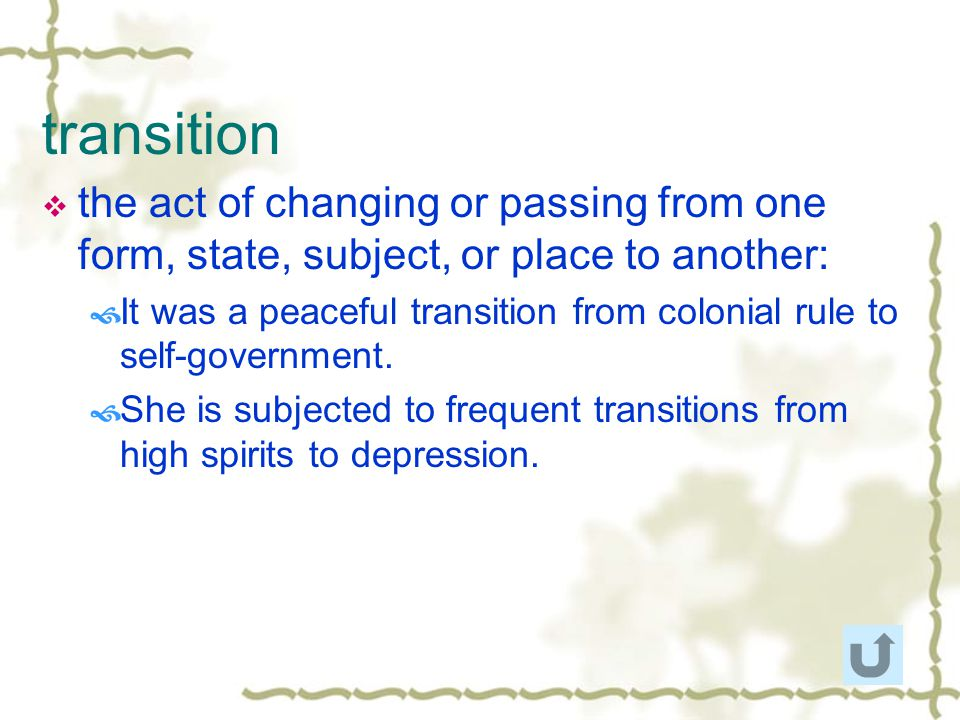 transition the act of changing or passing from one form, state, subject, or place to another:
