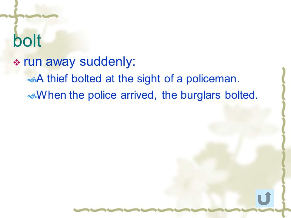 bolt run away suddenly: A thief bolted at the sight of a policeman.