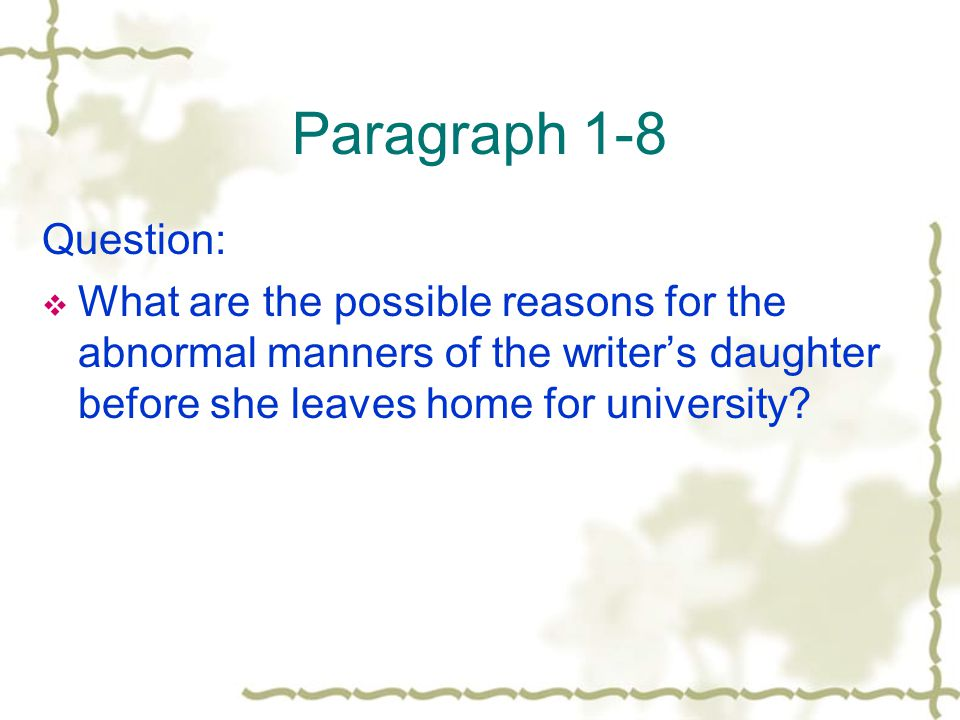 Paragraph 1-8 Question: What are the possible reasons for the abnormal manners of the writer's daughter before she leaves home for university